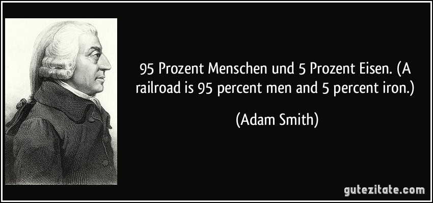 95 Prozent Menschen und 5 Prozent Eisen. (A railroad is 95 percent men and 5 percent iron.) (Adam Smith)