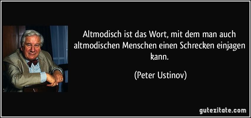 http://gutezitate.com/zitate-bilder/zitat-altmodisch-ist-das-wort-mit-dem-man-auch-altmodischen-menschen-einen-schrecken-einjagen-kann-peter-ustinov-177020.jpg