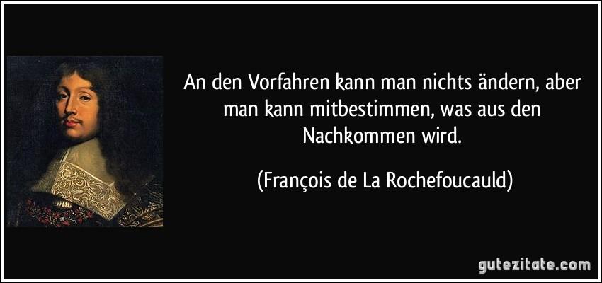 An den Vorfahren kann man nichts ändern, aber man kann mitbestimmen, was aus den Nachkommen wird. (François de La Rochefoucauld)
