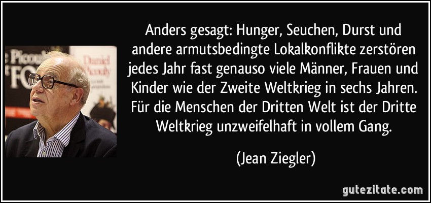 http://gutezitate.com/zitate-bilder/zitat-anders-gesagt-hunger-seuchen-durst-und-andere-armutsbedingte-lokalkonflikte-zerstoren-jedes-jean-ziegler-136839.jpg