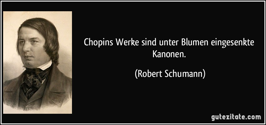 Chopins Werke sind unter Blumen eingesenkte Kanonen. (Robert Schumann)