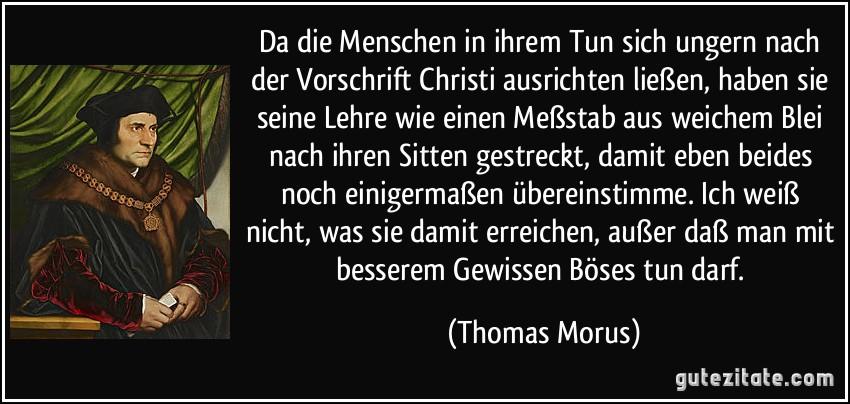 Da die Menschen in ihrem Tun sich ungern nach der Vorschrift Christi ausrichten ließen, haben sie seine Lehre wie einen Meßstab aus weichem Blei nach ihren Sitten gestreckt, damit eben beides noch einigermaßen übereinstimme. Ich weiß nicht, was sie damit erreichen, außer daß man mit besserem Gewissen Böses tun darf. (Thomas Morus)
