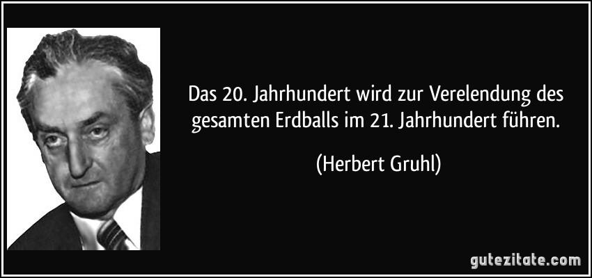 Das 20. Jahrhundert wird zur Verelendung des gesamten Erdballs im 21. Jahrhundert führen. (Herbert Gruhl)