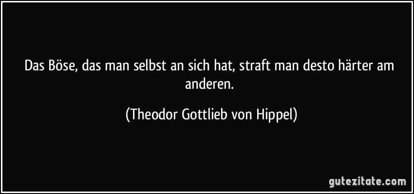 Das Böse, das man selbst an sich hat, straft man desto härter am anderen. (Theodor Gottlieb von Hippel)