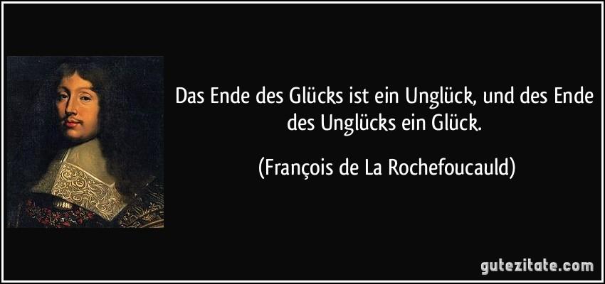 Das Ende des Glücks ist ein Unglück, und des Ende des Unglücks ein Glück. (François de La Rochefoucauld)