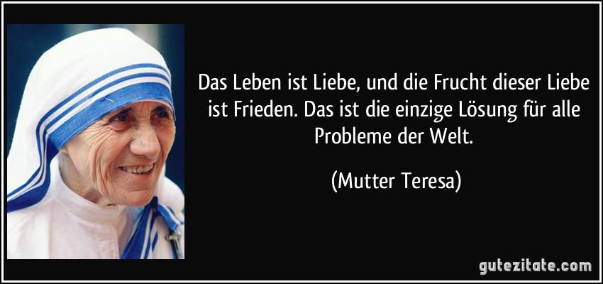 Das Leben ist Liebe, und die Frucht dieser Liebe ist Frieden. Das ist die einzige Lösung für alle Probleme der Welt. (Mutter Teresa)