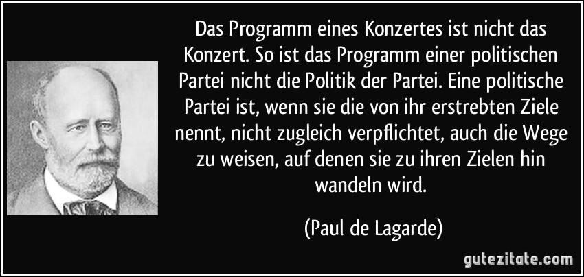 http://gutezitate.com/zitate-bilder/zitat-das-programm-eines-konzertes-ist-nicht-das-konzert-so-ist-das-programm-einer-politischen-partei-paul-de-lagarde-168002.jpg