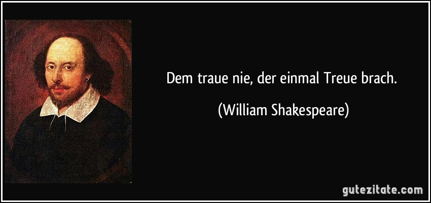 Dem traue nie, der einmal Treue brach. (William Shakespeare)