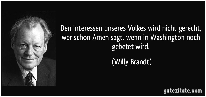 Den Interessen unseres Volkes wird nicht gerecht, wer schon Amen sagt, wenn in Washington noch gebetet wird. (Willy Brandt)