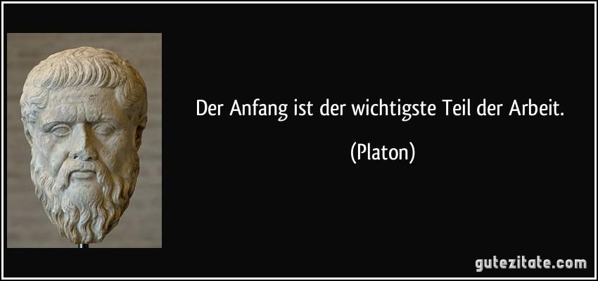 Der Anfang ist der wichtigste Teil der Arbeit. (Platon)