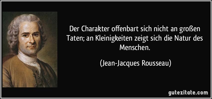http://gutezitate.com/zitate-bilder/zitat-der-charakter-offenbart-sich-nicht-an-groszen-taten-an-kleinigkeiten-zeigt-sich-die-natur-des-jean-jacques-rousseau-236365.jpg