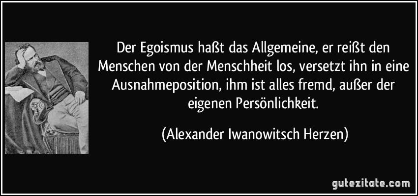 Der Egoismus haßt das Allgemeine, er reißt den Menschen von der Menschheit los, versetzt ihn in eine Ausnahmeposition, ihm ist alles fremd, außer der eigenen Persönlichkeit. (Alexander Iwanowitsch Herzen)