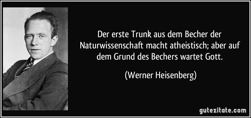 Der erste Trunk aus dem Becher der Naturwissenschaft macht atheistisch; aber auf dem Grund des Bechers wartet Gott. (Werner Heisenberg)