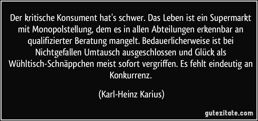 http://gutezitate.com/zitate-bilder/zitat-der-kritische-konsument-hat-s-schwer-das-leben-ist-ein-supermarkt-mit-monopolstellung-dem-es-in-karl-heinz-karius-229350.jpg