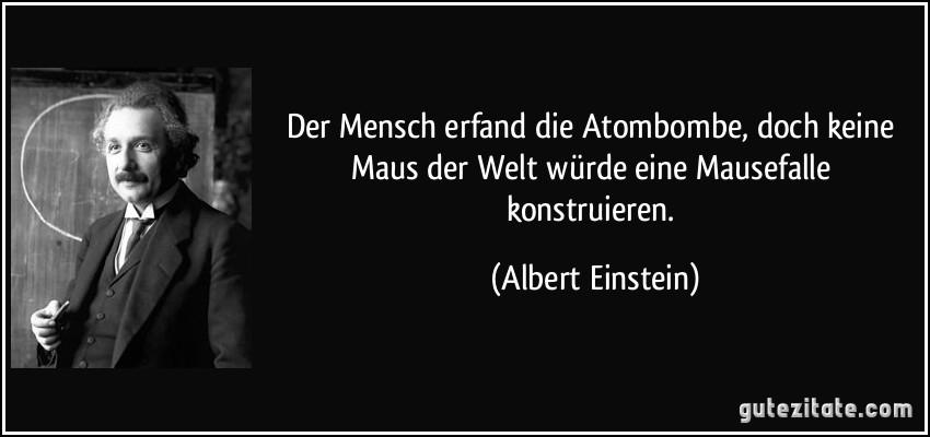 Der Mensch erfand die Atombombe, doch keine Maus der Welt würde eine Mausefalle konstruieren. (Albert Einstein)