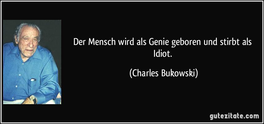 Der Mensch wird als Genie geboren und stirbt als Idiot. (Charles Bukowski)