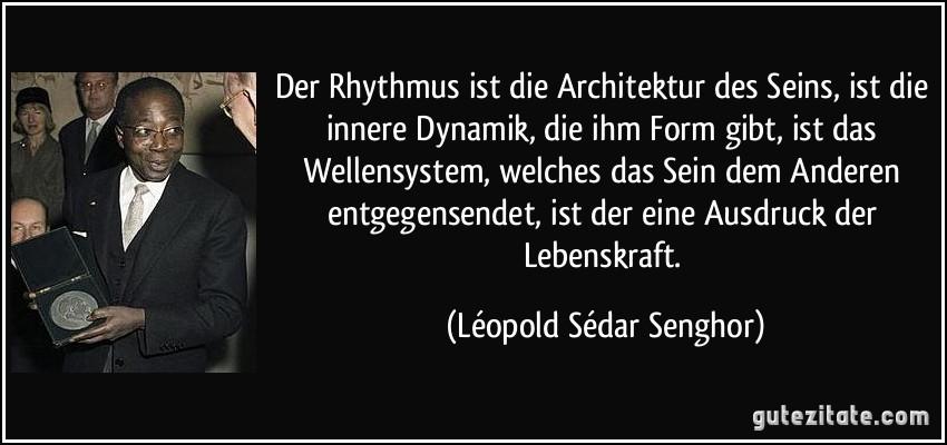 Der Rhythmus ist die Architektur des Seins, ist die innere Dynamik, die ihm Form gibt, ist das Wellensystem, welches das Sein dem Anderen entgegensendet, ist der eine Ausdruck der Lebenskraft. (Léopold Sédar Senghor)