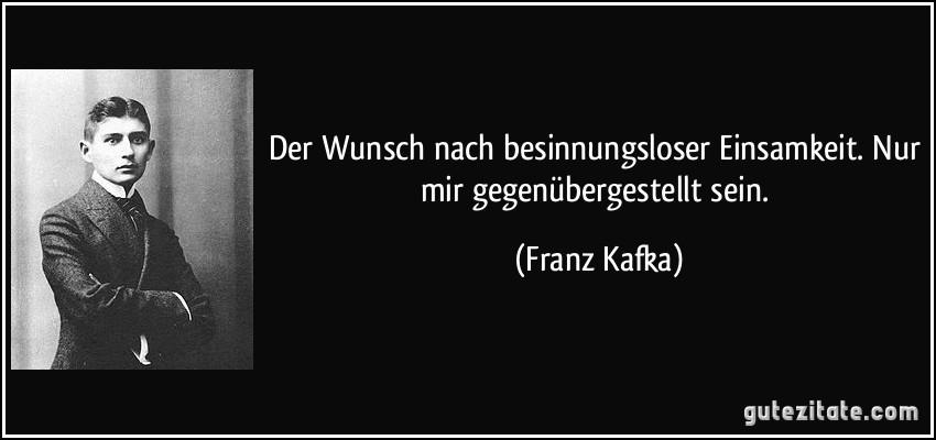 Der Wunsch Nach Besinnungsloser Einsamkeit Nur Mir Gegenubergestellt Sein Franz Kafka