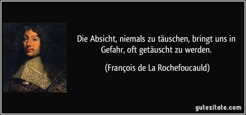 Die Absicht, niemals zu täuschen, bringt uns in Gefahr, oft getäuscht zu werden. (François de La Rochefoucauld)