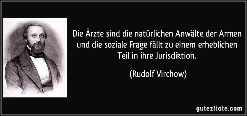Die Ärzte sind die natürlichen Anwälte der Armen und die soziale Frage fällt zu einem erheblichen Teil in ihre Jurisdiktion. (Rudolf Virchow)