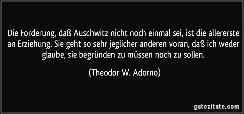 Die Forderung, daß Auschwitz nicht noch einmal sei, ist die allererste an Erziehung. Sie geht so sehr jeglicher anderen voran, daß ich weder glaube, sie begründen zu müssen noch zu sollen. (Theodor W. Adorno)