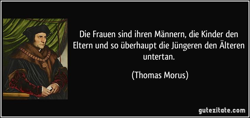 Die Frauen sind ihren Männern, die Kinder den Eltern und so überhaupt die Jüngeren den Älteren untertan. (Thomas Morus)