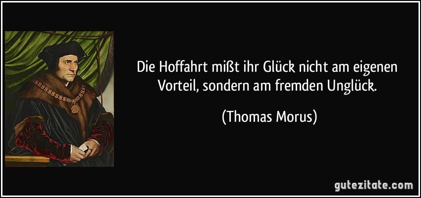 Die Hoffahrt mißt ihr Glück nicht am eigenen Vorteil, sondern am fremden Unglück. (Thomas Morus)
