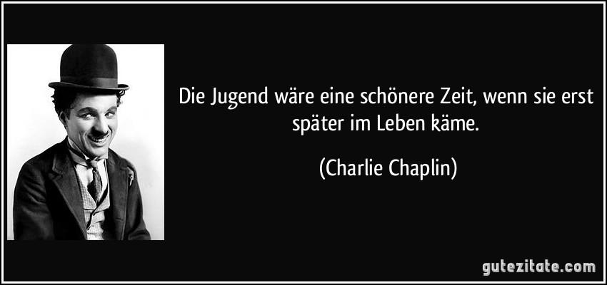 Die Jugend wäre eine schönere Zeit, wenn sie erst später im Leben käme. (Charlie Chaplin)