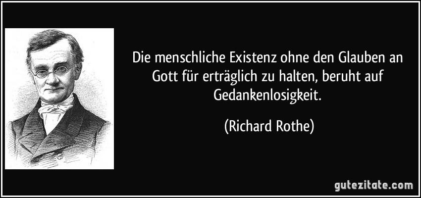 Die menschliche Existenz ohne den Glauben an Gott für erträglich zu halten, beruht auf Gedankenlosigkeit. (Richard Rothe)