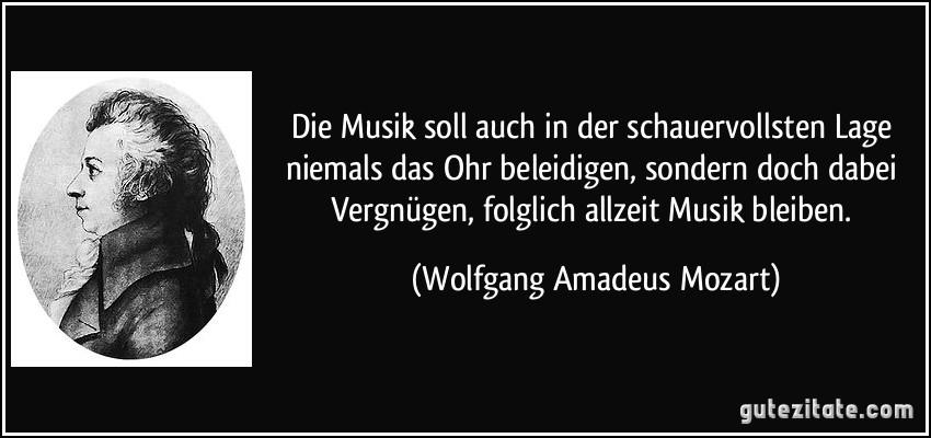 Die Musik soll auch in der schauervollsten Lage niemals das Ohr beleidigen, sondern doch dabei Vergnügen, folglich allzeit Musik bleiben. (Wolfgang Amadeus Mozart)