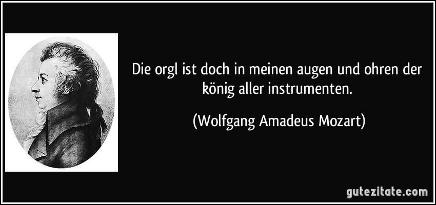 Die orgl ist doch in meinen augen und ohren der könig aller instrumenten. (Wolfgang Amadeus Mozart)