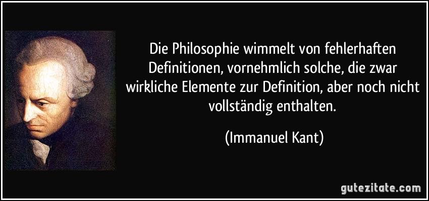Die Philosophie wimmelt von fehlerhaften Definitionen, vornehmlich solche, die zwar wirkliche Elemente zur Definition, aber noch nicht vollständig enthalten. (Immanuel Kant)
