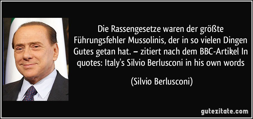Die Rassengesetze waren der größte Führungsfehler Mussolinis, der in so vielen Dingen Gutes getan hat. – zitiert nach dem BBC-Artikel In quotes: Italy's Silvio Berlusconi in his own words (Silvio Berlusconi)