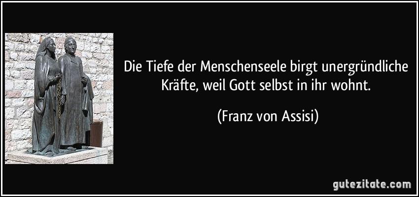 Die Tiefe der Menschenseele birgt unergründliche Kräfte, weil Gott selbst in ihr wohnt. (Franz von Assisi)