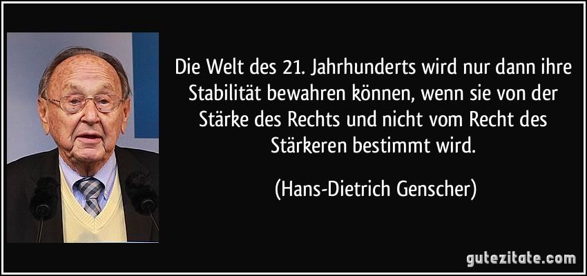 Die Welt des 21. Jahrhunderts wird nur dann ihre Stabilität bewahren können, wenn sie von der Stärke des Rechts und nicht vom Recht des Stärkeren bestimmt wird. (Hans-Dietrich Genscher)