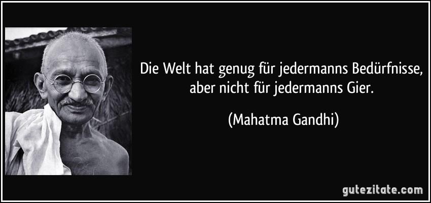 Die Welt hat genug für jedermanns Bedürfnisse, aber nicht für jedermanns Gier. (Mahatma Gandhi)