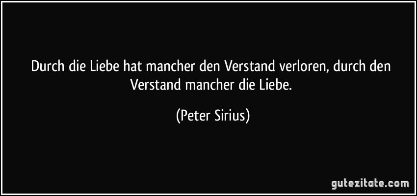 Durch die Liebe hat mancher den Verstand verloren, durch den Verstand mancher die Liebe. (Peter Sirius)
