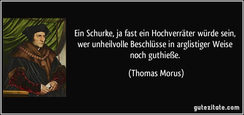 Ein Schurke, ja fast ein Hochverräter würde sein, wer unheilvolle Beschlüsse in arglistiger Weise noch guthieße. (Thomas Morus)