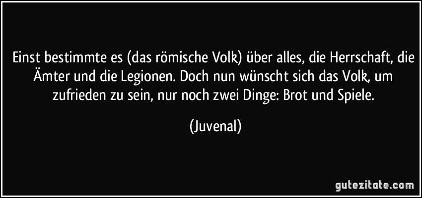 http://gutezitate.com/zitate-bilder/zitat-einst-bestimmte-es-das-romische-volk-uber-alles-die-herrschaft-die-amter-und-die-legionen-juvenal-118652.jpg