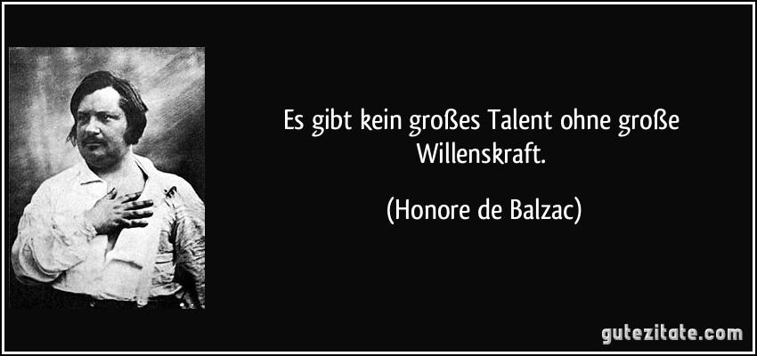 Es gibt kein großes Talent ohne große Willenskraft. (Honore de Balzac)