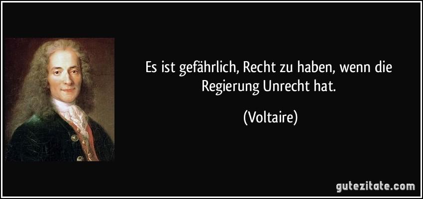 Es ist gefährlich, Recht zu haben, wenn die Regierung Unrecht hat. (Voltaire)