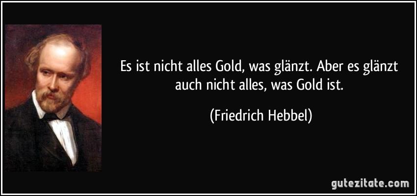 Es ist nicht alles Gold, was glänzt. Aber es glänzt auch nicht alles, was Gold ist. (Friedrich Hebbel)