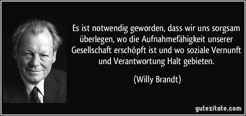 Es ist notwendig geworden, dass wir uns sorgsam überlegen, wo die Aufnahmefähigkeit unserer Gesellschaft erschöpft ist und wo soziale Vernunft und Verantwortung Halt gebieten. (Willy Brandt)