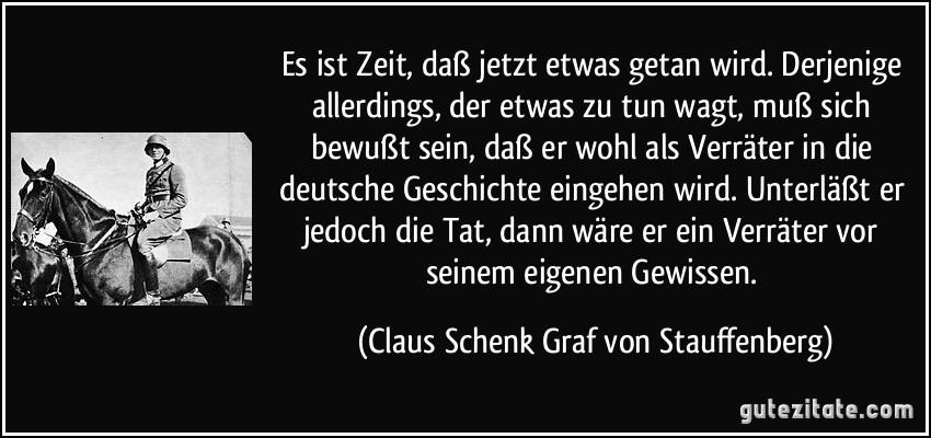 Es ist Zeit, daß jetzt etwas getan wird. Derjenige allerdings, der etwas zu tun wagt, muß sich bewußt sein, daß er wohl als Verräter in die deutsche Geschichte eingehen wird. Unterläßt er jedoch die Tat, dann wäre er ein Verräter vor seinem eigenen Gewissen. (Claus Schenk Graf von Stauffenberg)