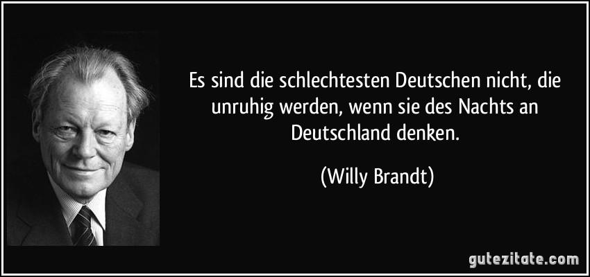 Es sind die schlechtesten Deutschen nicht, die unruhig werden, wenn sie des Nachts an Deutschland denken. (Willy Brandt)