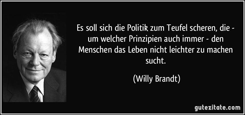 Es soll sich die Politik zum Teufel scheren, die - um welcher Prinzipien auch immer - den Menschen das Leben nicht leichter zu machen sucht. (Willy Brandt)