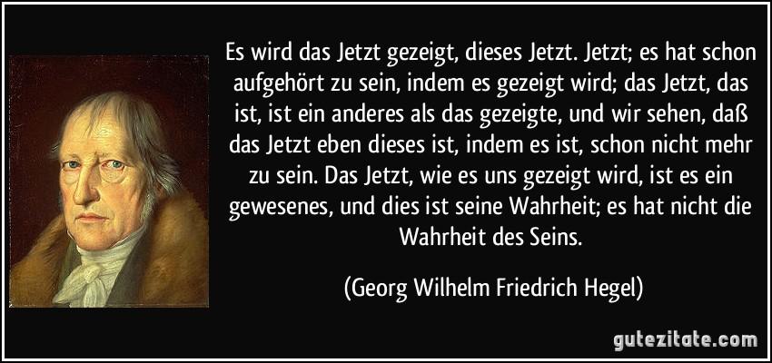 Es wird das Jetzt gezeigt, dieses Jetzt. Jetzt; es hat schon aufgehört zu sein, indem es gezeigt wird; das Jetzt, das ist, ist ein anderes als das gezeigte, und wir sehen, daß das Jetzt eben dieses ist, indem es ist, schon nicht mehr zu sein. Das Jetzt, wie es uns gezeigt wird, ist es ein gewesenes, und dies ist seine Wahrheit; es hat nicht die Wahrheit des Seins. (Georg Wilhelm Friedrich Hegel)