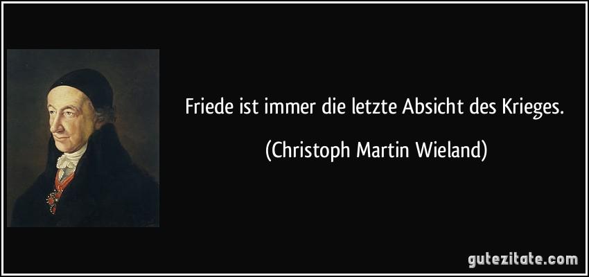 Friede ist immer die letzte Absicht des Krieges. (Christoph Martin Wieland)