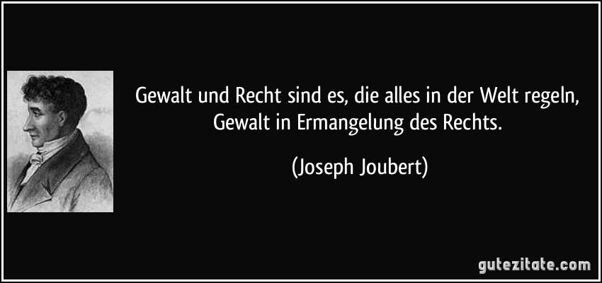 Gewalt und Recht sind es, die alles in der Welt regeln, Gewalt in Ermangelung des Rechts. (Joseph Joubert)