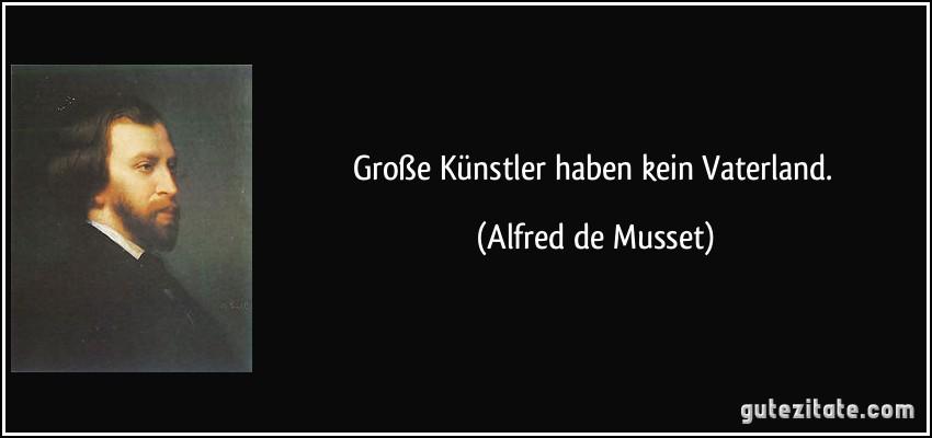 Große Künstler haben kein Vaterland. (Alfred de Musset)
